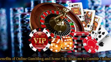Benefits of Online Gambling and Some Top Reasons to Gamble Online