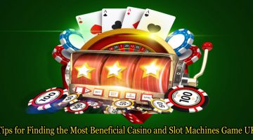 Tips for Finding the Most Beneficial Casino and Slot Machines Game UK
